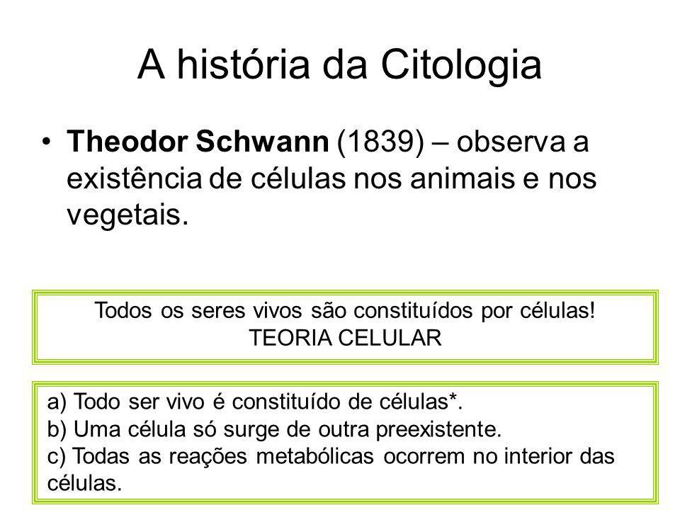 A história da Citologia Theodor Schwann (1839) – observa a existência de células nos animais e nos vegetais. Todos os seres vivos são constituídos por