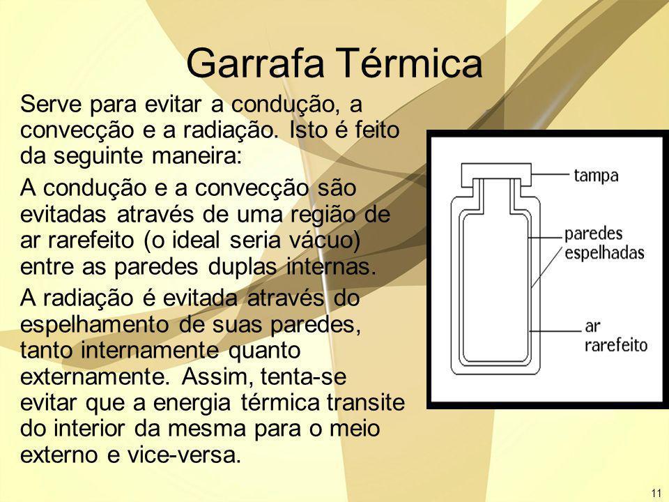 11 Garrafa Térmica Serve para evitar a condução, a convecção e a radiação. Isto é feito da seguinte maneira: A condução e a convecção são evitadas atr