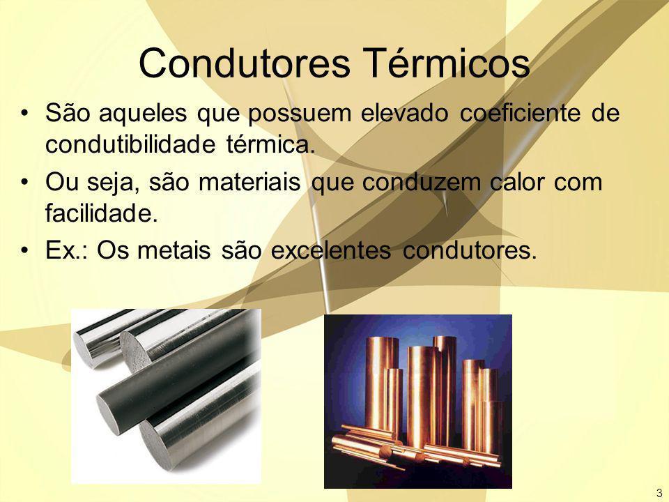 3 Condutores Térmicos São aqueles que possuem elevado coeficiente de condutibilidade térmica. Ou seja, são materiais que conduzem calor com facilidade