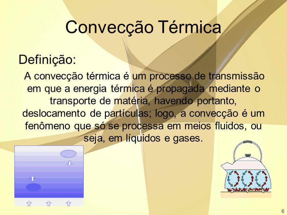 6 Convecção Térmica Definição: A convecção térmica é um processo de transmissão em que a energia térmica é propagada mediante o transporte de matéria,