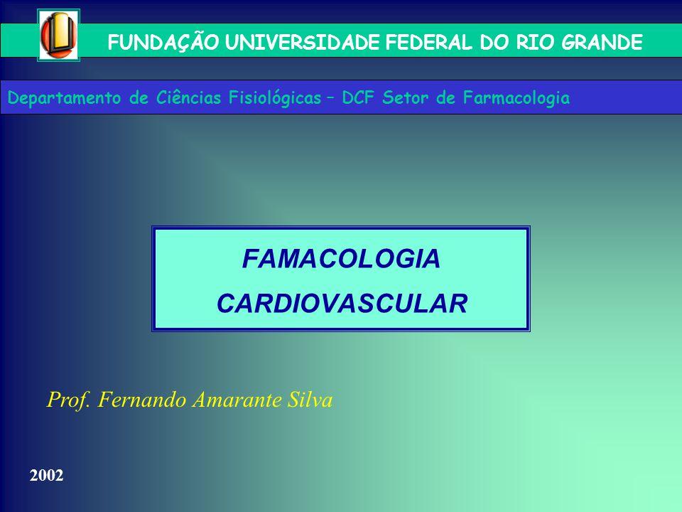 FUNDAÇÃO UNIVERSIDADE FEDERAL DO RIO GRANDE Prof. Fernando Amarante Silva 2002 FAMACOLOGIA CARDIOVASCULAR Departamento de Ciências Fisiológicas – DCF