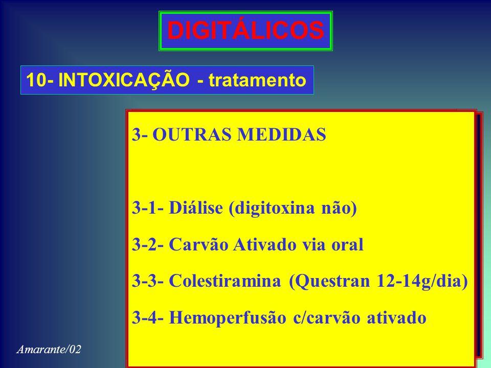 DIGITÁLICOS 10- INTOXICAÇÃO - tratamento 1-PACIENTE COM BRADIARRTMIA 1-1- Atropina 0,25mg EV (repetir) 1-2- KCl = 4-6g/dia 2- PACIENTE COM TAQUIARRITMIA 2-1- KCl = 4-6g/dia [20-40mEq 1,5-3,0g) 2-2- Propranolol 5-10mg EV (tt) 2-3- Difenil-hidantoina 150-250mg (tt) 2-4- Lidocaína 50-100mg EV após 1-4mg/min.