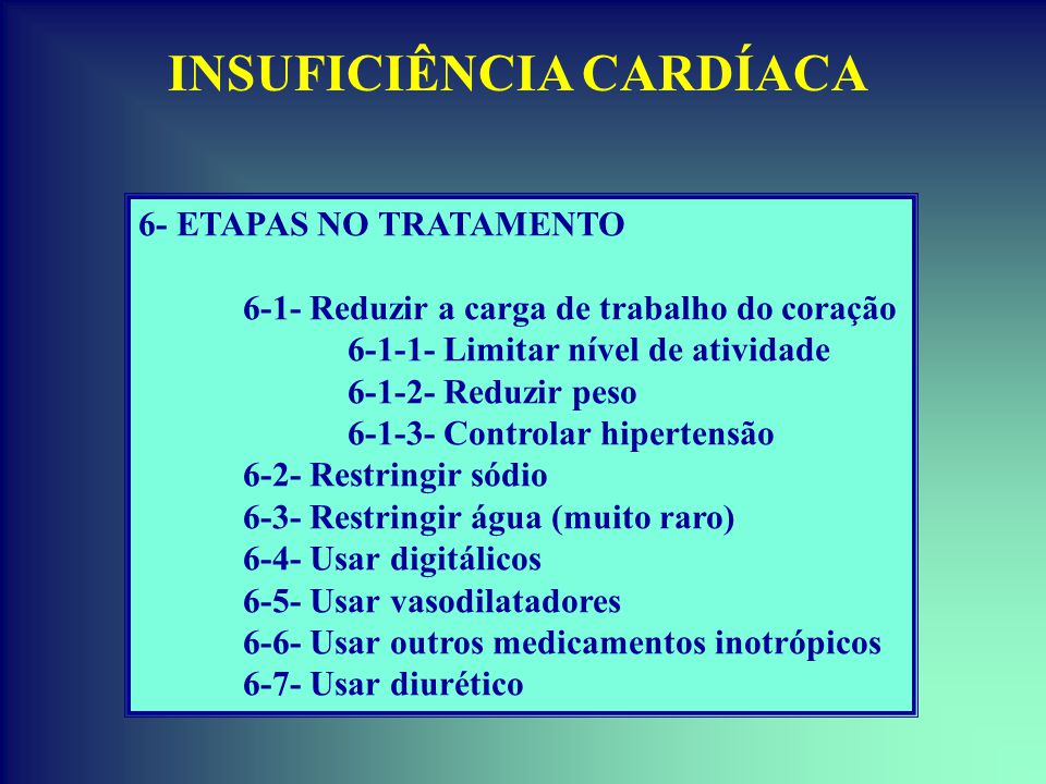 INSUFICIÊNCIA CARDÍACA 6- ETAPAS NO TRATAMENTO 6-1- Reduzir a carga de trabalho do coração 6-1-1- Limitar nível de atividade 6-1-2- Reduzir peso 6-1-3- Controlar hipertensão 6-2- Restringir sódio 6-3- Restringir água (muito raro) 6-4- Usar digitálicos 6-5- Usar vasodilatadores 6-6- Usar outros medicamentos inotrópicos 6-7- Usar diurético