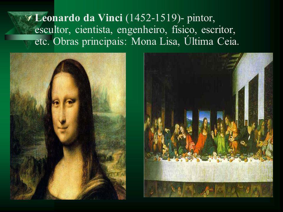 Leonardo da Vinci (1452-1519)- pintor, escultor, cientista, engenheiro, físico, escritor, etc. Obras principais: Mona Lisa, Última Ceia.