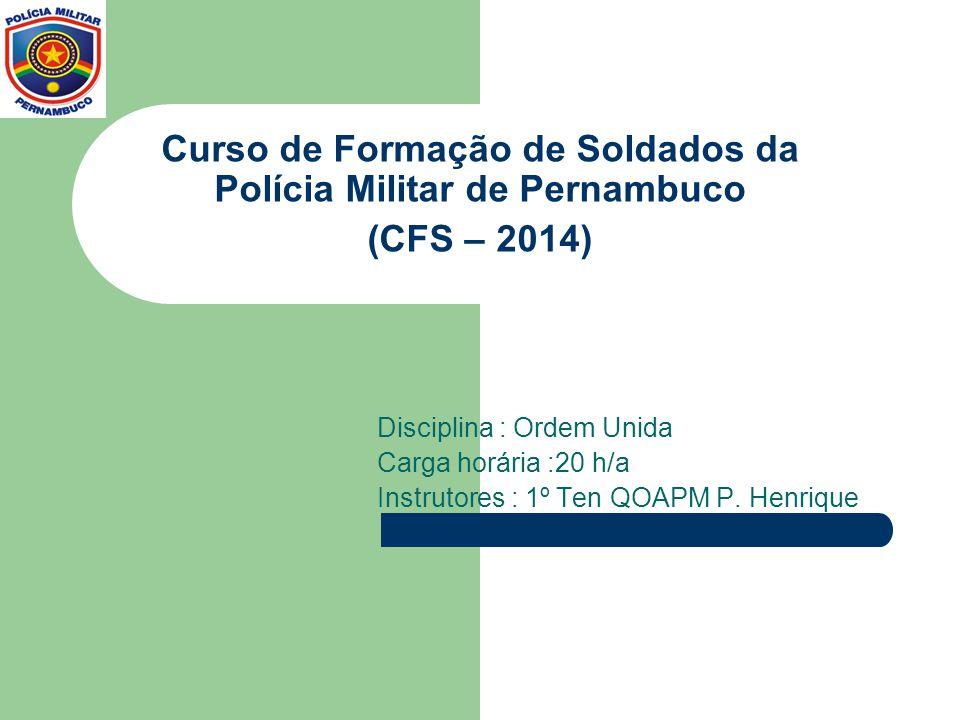 Curso de Formação de Soldados da Polícia Militar de Pernambuco (CFS – 2014) Disciplina : Ordem Unida Carga horária :20 h/a Instrutores : 1º Ten QOAPM