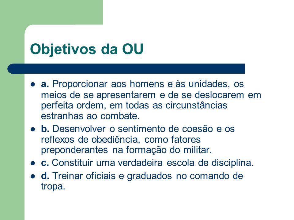 Objetivos da OU a. Proporcionar aos homens e às unidades, os meios de se apresentarem e de se deslocarem em perfeita ordem, em todas as circunstâncias