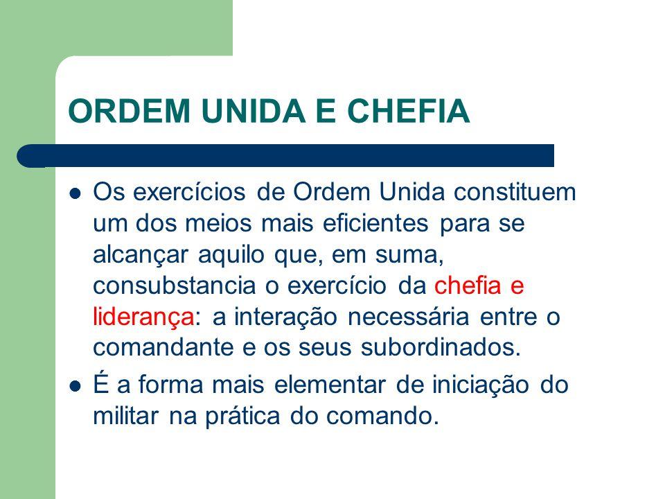 ORDEM UNIDA E CHEFIA Os exercícios de Ordem Unida constituem um dos meios mais eficientes para se alcançar aquilo que, em suma, consubstancia o exercí