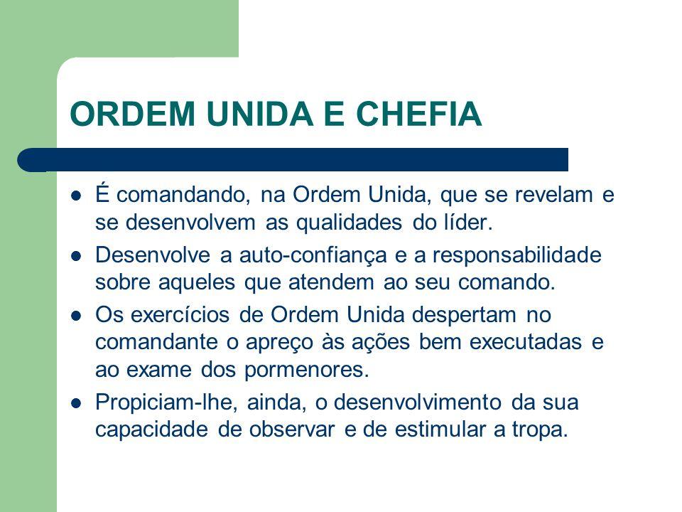 ORDEM UNIDA E CHEFIA É comandando, na Ordem Unida, que se revelam e se desenvolvem as qualidades do líder. Desenvolve a auto-confiança e a responsabil