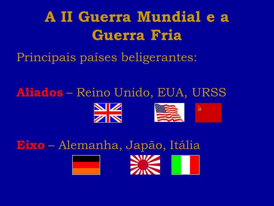 A II Guerra Mundial e a Guerra Fria Principais países beligerantes: Aliados – Reino Unido, EUA, URSS Eixo – Alemanha, Japão, Itália