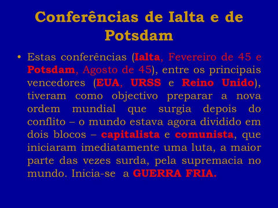Conferências de Ialta e de Potsdam Estas conferências ( Ialta, Fevereiro de 45 e Potsdam, Agosto de 45), entre os principais vencedores ( EUA, URSS e