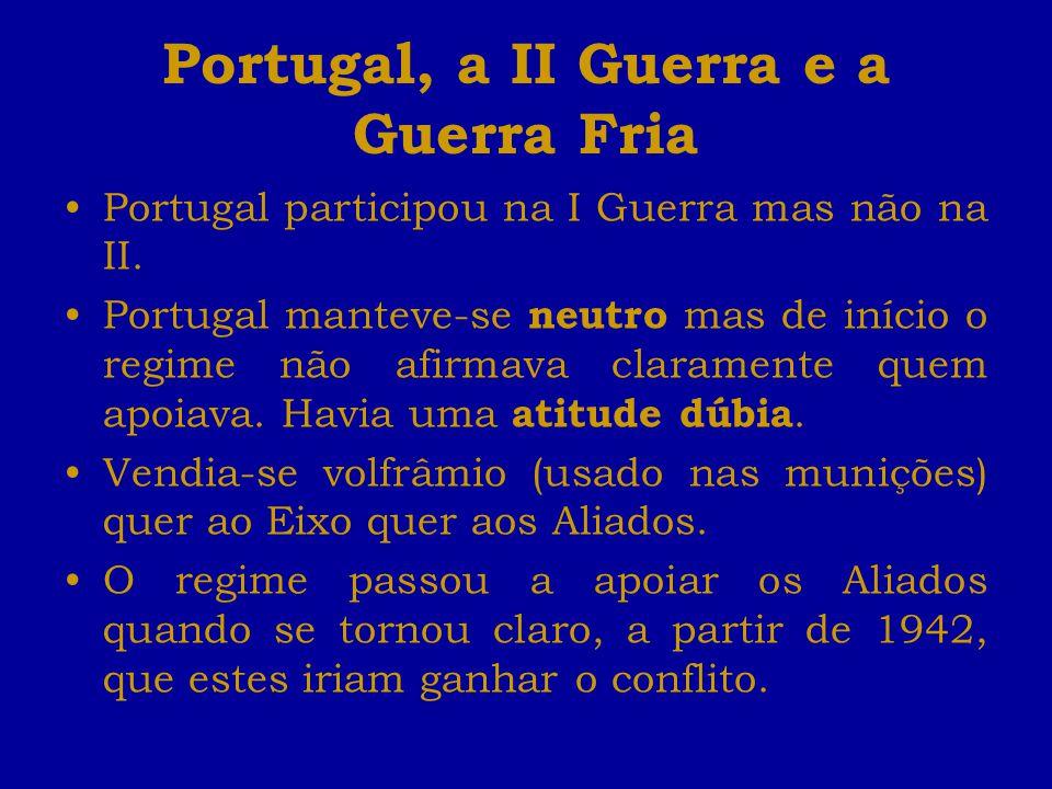 Portugal, a II Guerra e a Guerra Fria Portugal participou na I Guerra mas não na II. Portugal manteve-se neutro mas de início o regime não afirmava cl