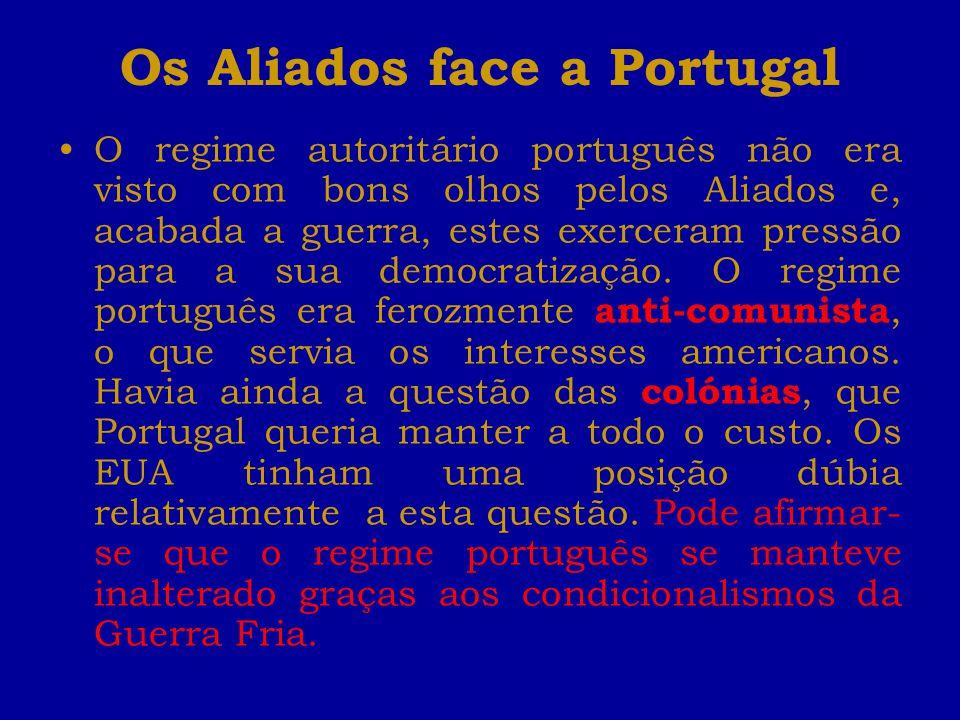 Os Aliados face a Portugal O regime autoritário português não era visto com bons olhos pelos Aliados e, acabada a guerra, estes exerceram pressão para a sua democratização.