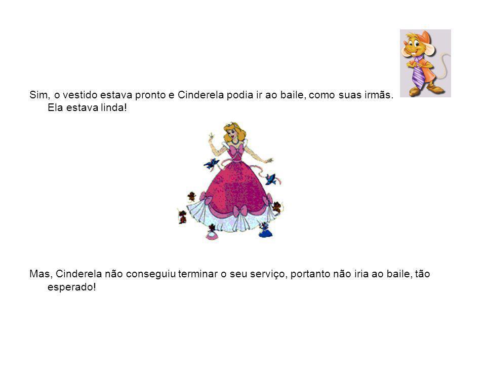 Sim, o vestido estava pronto e Cinderela podia ir ao baile, como suas irmãs. Ela estava linda! Mas, Cinderela não conseguiu terminar o seu serviço, po