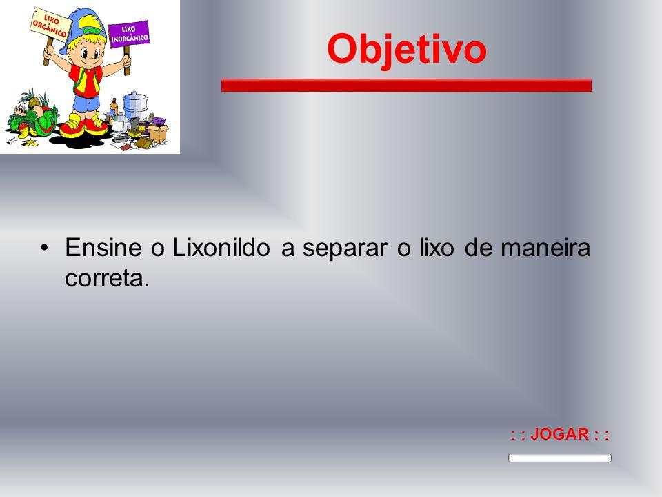 Ensine o Lixonildo a separar o lixo de maneira correta. Objetivo : : JOGAR : :