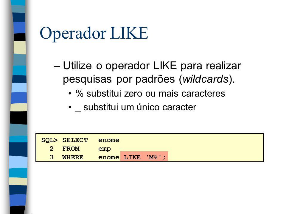 SQL> SELECTenome 2 FROM emp 3 WHEREenome LIKE M%'; Operador LIKE –Utilize o operador LIKE para realizar pesquisas por padrões (wildcards). % substitui