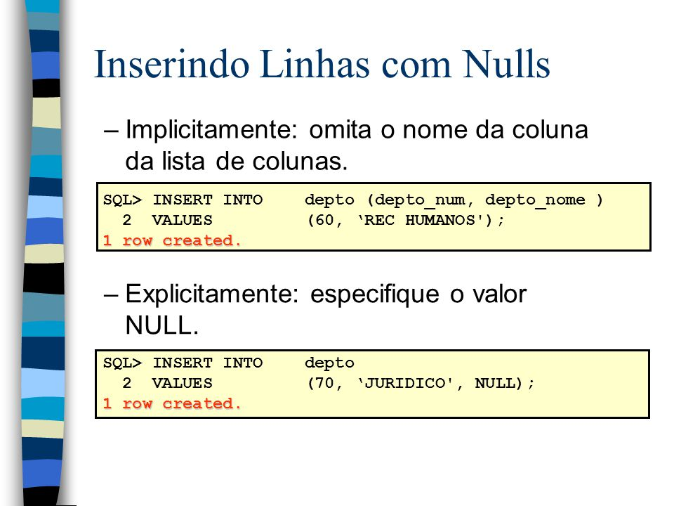 SQL> INSERT INTOdepto (depto_num, depto_nome ) 2 VALUES(60, REC HUMANOS'); 1 row created. SQL> INSERT INTOdepto 2 VALUES(70, JURIDICO', NULL); 1 row c