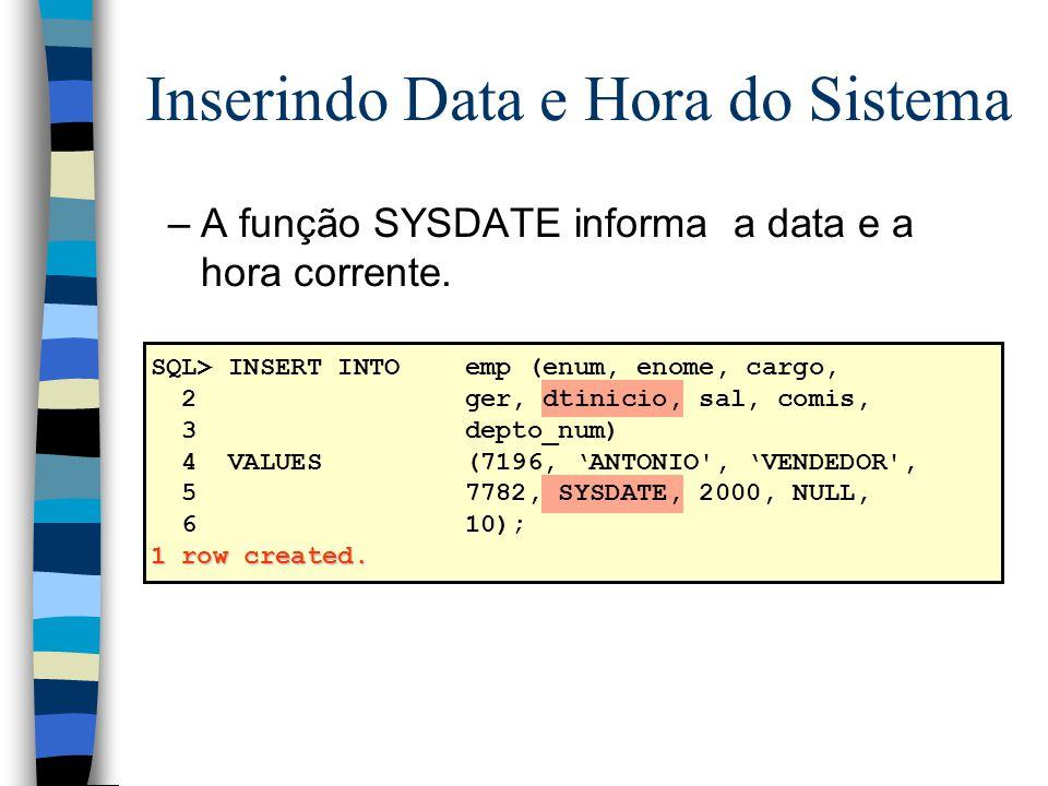 Inserindo Data e Hora do Sistema –A função SYSDATE informa a data e a hora corrente. SQL> INSERT INTOemp (enum, enome, cargo, 2ger, dtinicio, sal, com