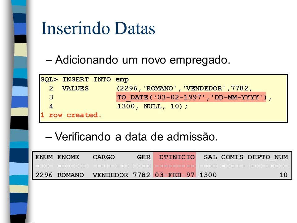 Inserindo Datas –Adicionando um novo empregado. SQL> INSERT INTO emp 2 VALUES (2296,'ROMANO',VENDEDOR',7782, 3 TO_DATE(03-02-1997','DD-MM-YYYY'), 4 13