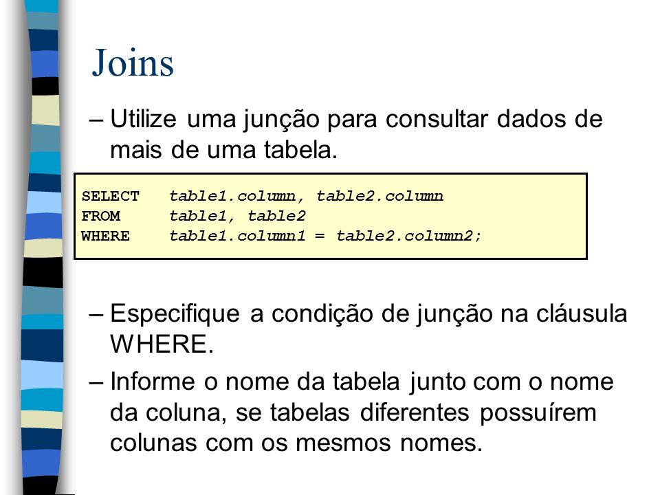 Joins –Utilize uma junção para consultar dados de mais de uma tabela. –Especifique a condição de junção na cláusula WHERE. –Informe o nome da tabela j