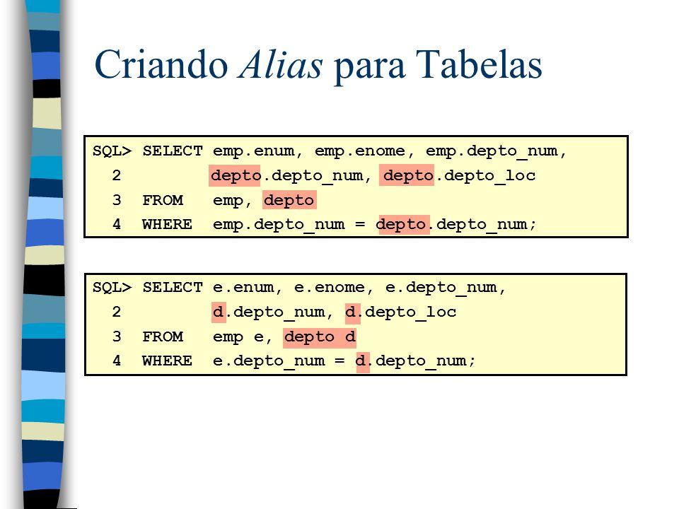 Criando Alias para Tabelas SQL> SELECT emp.enum, emp.enome, emp.depto_num, 2 depto.depto_num, depto.depto_loc 3 FROM emp, depto 4 WHERE emp.depto_num = depto.depto_num; SQL> SELECT e.enum, e.enome, e.depto_num, 2 d.depto_num, d.depto_loc 3 FROM emp e, depto d 4 WHERE e.depto_num = d.depto_num;