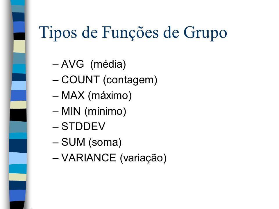 Tipos de Funções de Grupo –AVG (média) –COUNT (contagem) –MAX (máximo) –MIN (mínimo) –STDDEV –SUM (soma) –VARIANCE (variação)