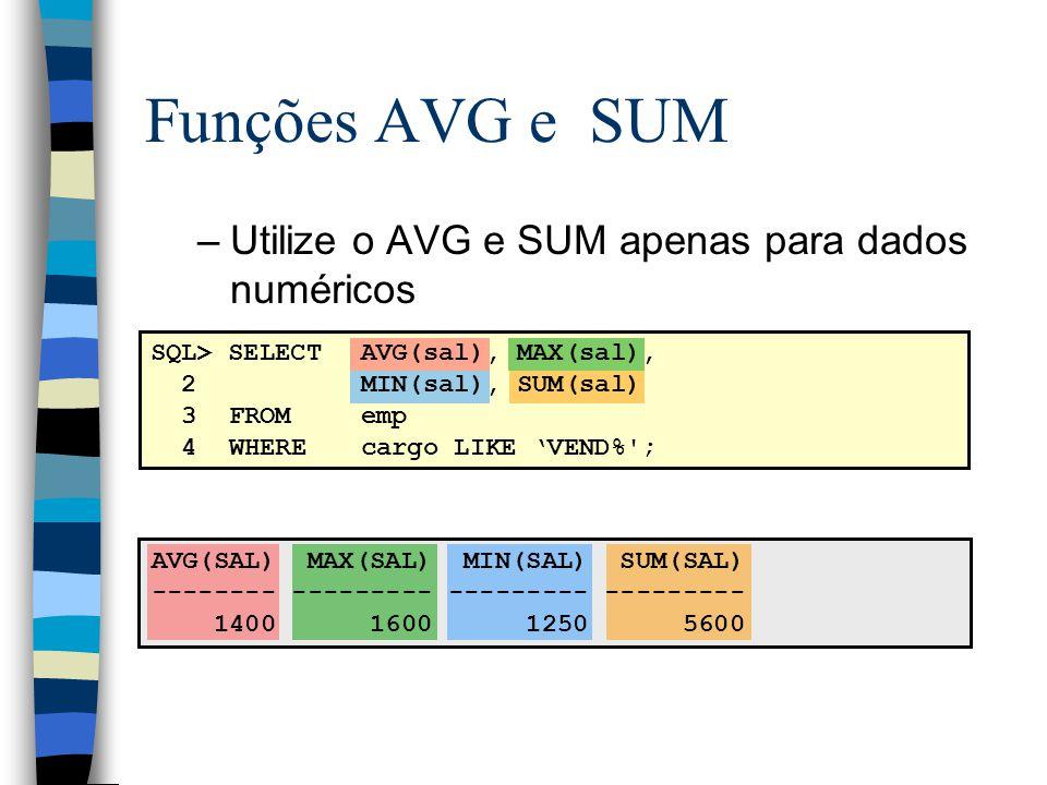 AVG(SAL) MAX(SAL) MIN(SAL) SUM(SAL) -------- --------- --------- --------- 1400 1600 1250 5600 SQL> SELECTAVG(sal), MAX(sal), 2MIN(sal), SUM(sal) 3FROMemp 4WHEREcargo LIKE VEND% ; Funções AVG e SUM –Utilize o AVG e SUM apenas para dados numéricos
