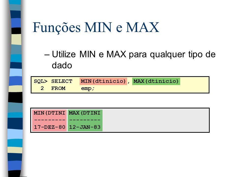 SQL> SELECTMIN(dtinicio), MAX(dtinicio) 2 FROMemp; MIN(DTINI MAX(DTINI --------- 17-DEZ-80 12-JAN-83 Funções MIN e MAX –Utilize MIN e MAX para qualque