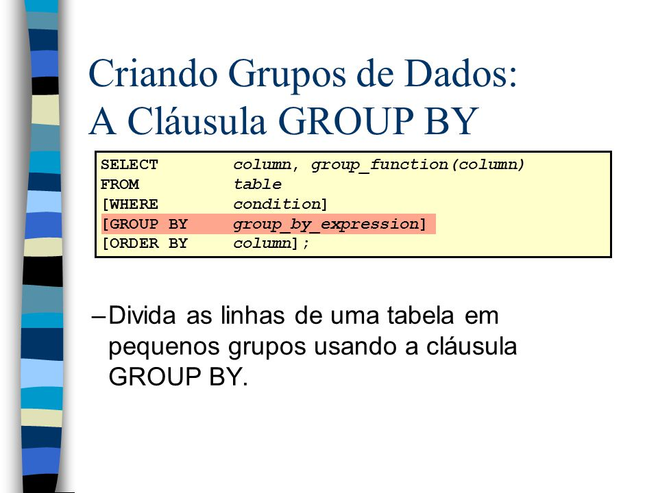 Criando Grupos de Dados: A Cláusula GROUP BY SELECTcolumn, group_function(column) FROMtable [WHEREcondition] [GROUP BYgroup_by_expression] [ORDER BYco