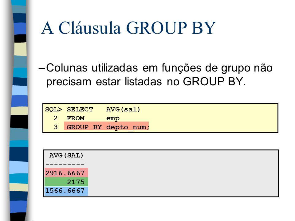SQL> SELECT AVG(sal) 2 FROM emp 3 GROUP BY depto_num; –Colunas utilizadas em funções de grupo não precisam estar listadas no GROUP BY. AVG(SAL) ------