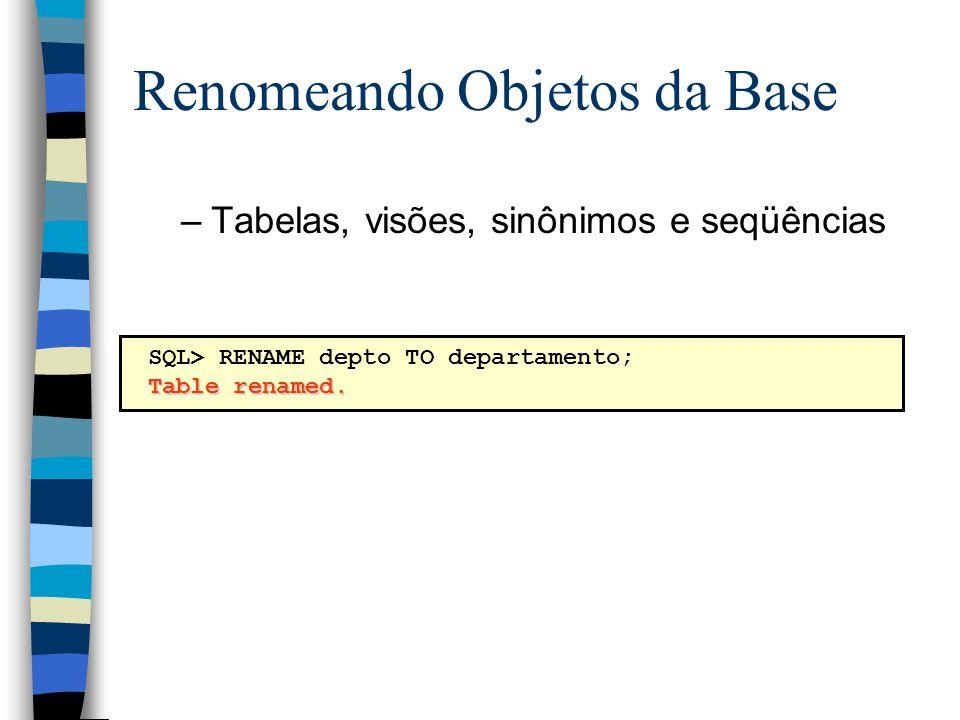 Renomeando Objetos da Base SQL> RENAME depto TO departamento; Table renamed. –Tabelas, visões, sinônimos e seqüências