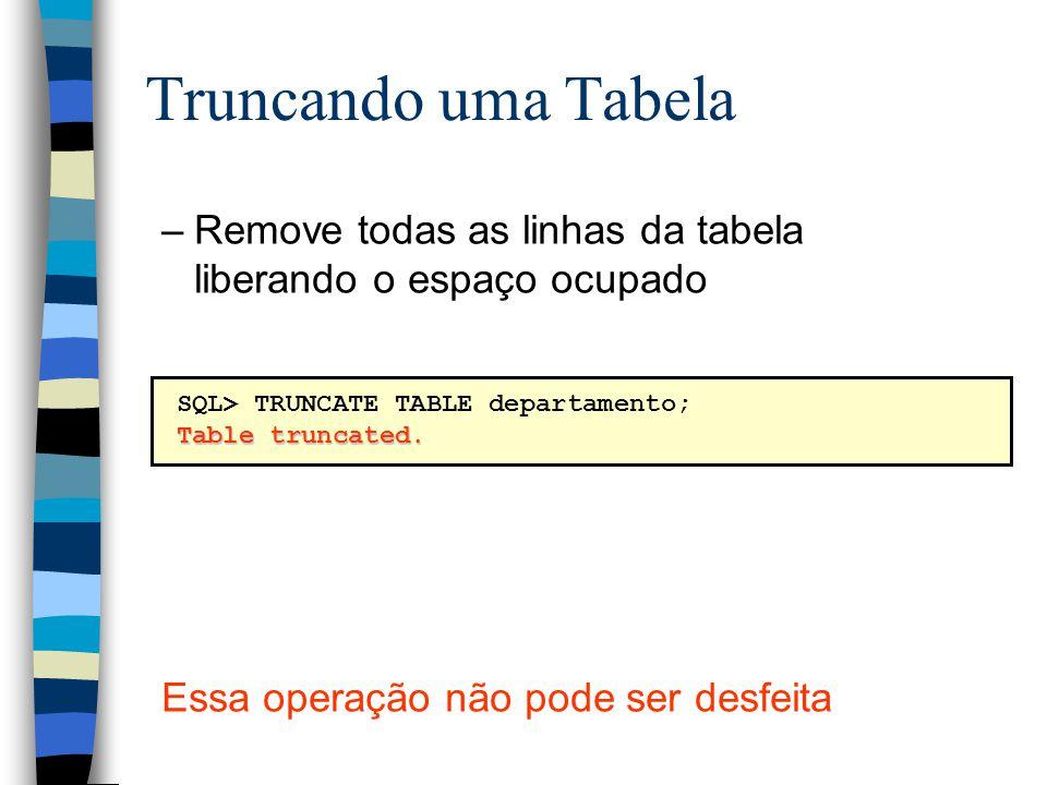 Truncando uma Tabela –Remove todas as linhas da tabela liberando o espaço ocupado Essa operação não pode ser desfeita SQL> TRUNCATE TABLE departamento; Table truncated.
