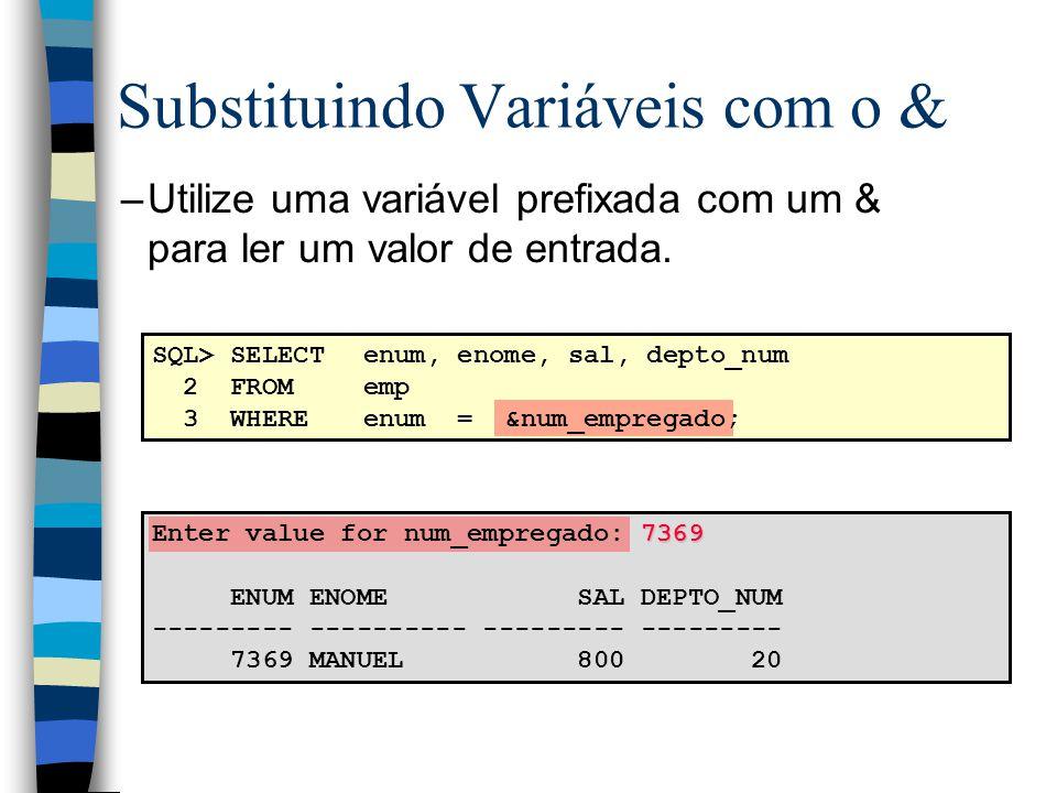 Substituindo Variáveis com o & –Utilize uma variável prefixada com um & para ler um valor de entrada. SQL> SELECTenum, enome, sal, depto_num 2 FROMemp