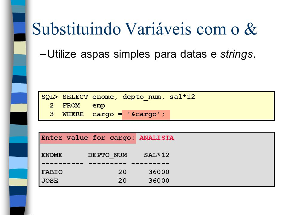 –Utilize aspas simples para datas e strings. ANALISTA Enter value for cargo: ANALISTA ENOME DEPTO_NUM SAL*12 ---------- --------- --------- FABIO 20 3