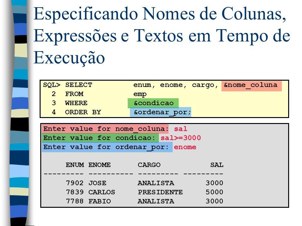 SQL> SELECTenum, enome, cargo, &nome_coluna 2 FROMemp 3 WHERE&condicao 4 ORDER BY&ordenar_por; Especificando Nomes de Colunas, Expressões e Textos em Tempo de Execução sal Enter value for nome_coluna: sal sal>=3000 Enter value for condicao: sal>=3000 enome Enter value for ordenar_por: enome ENUM ENOME CARGO SAL --------- ---------- --------- --------- 7902 JOSE ANALISTA 3000 7839 CARLOS PRESIDENTE 5000 7788 FABIO ANALISTA 3000