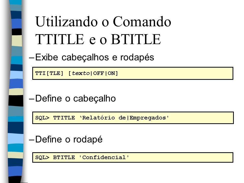 Utilizando o Comando TTITLE e o BTITLE –Exibe cabeçalhos e rodapés –Define o cabeçalho –Define o rodapé TTI[TLE] [texto|OFF|ON] SQL> TTITLE Relatório de|Empregados SQL> BTITLE Confidencial