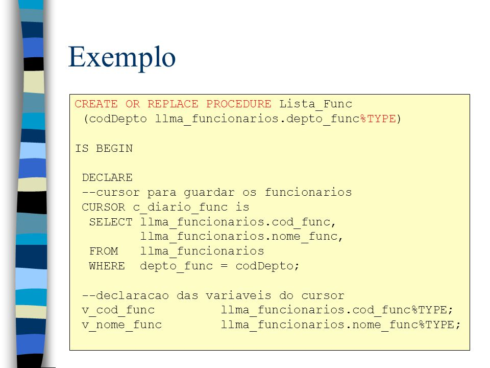 Exemplo CREATE OR REPLACE PROCEDURE Lista_Func (codDepto llma_funcionarios.depto_func%TYPE) IS BEGIN DECLARE --cursor para guardar os funcionarios CUR