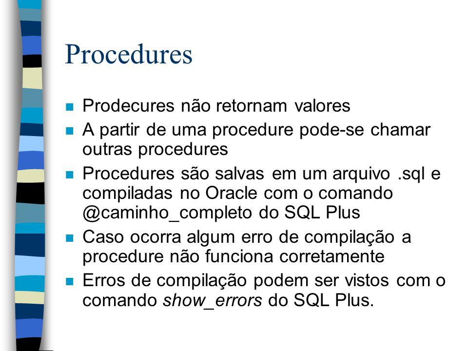 Procedures n Prodecures não retornam valores n A partir de uma procedure pode-se chamar outras procedures n Procedures são salvas em um arquivo.sql e compiladas no Oracle com o comando @caminho_completo do SQL Plus n Caso ocorra algum erro de compilação a procedure não funciona corretamente n Erros de compilação podem ser vistos com o comando show_errors do SQL Plus.