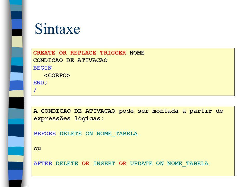 Sintaxe CREATE OR REPLACE TRIGGER NOME CONDICAO DE ATIVACAO BEGIN END; / A CONDICAO DE ATIVACAO pode ser montada a partir de expressões lógicas: BEFOR