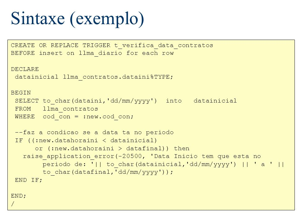 Sintaxe (exemplo) CREATE OR REPLACE TRIGGER t_verifica_data_contratos BEFORE insert on llma_diario for each row DECLARE datainicial llma_contratos.dat