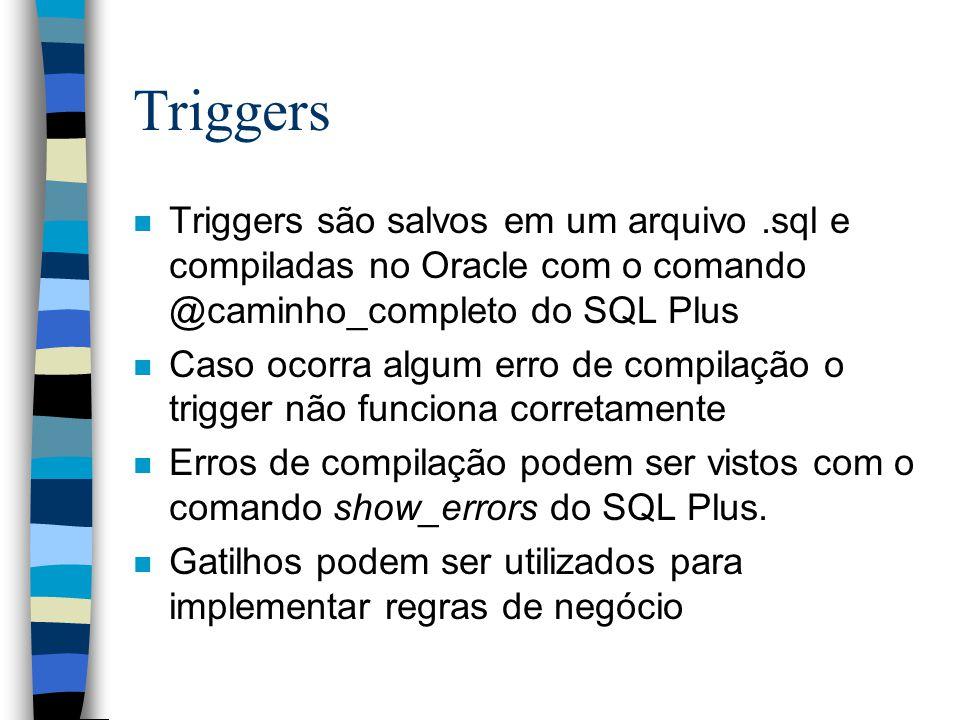 Triggers n Triggers são salvos em um arquivo.sql e compiladas no Oracle com o comando @caminho_completo do SQL Plus n Caso ocorra algum erro de compil