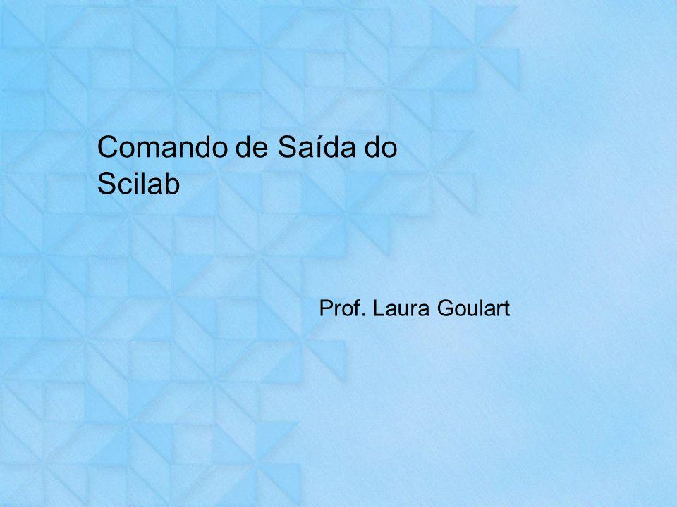Comando de Saída do Scilab Prof. Laura Goulart