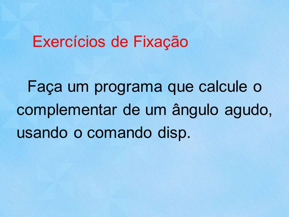 Exercícios de Fixação Faça um programa que calcule o complementar de um ângulo agudo, usando o comando disp.