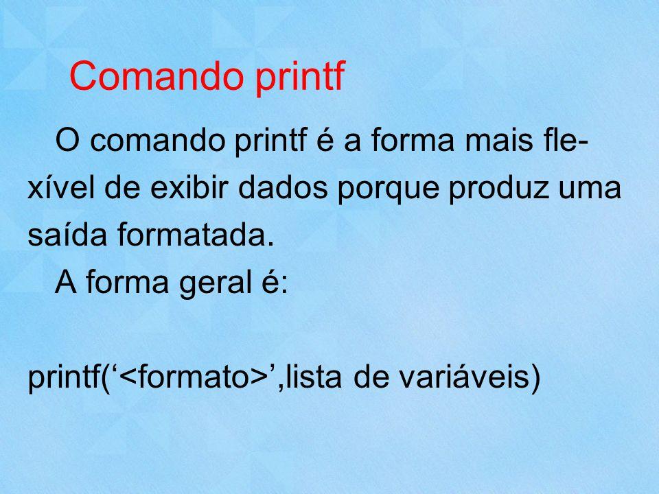 Comando printf O comando printf é a forma mais fle- xível de exibir dados porque produz uma saída formatada. A forma geral é: printf(,lista de variáve