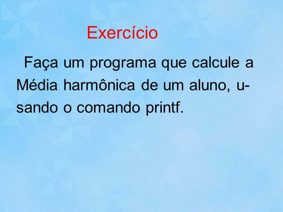 Exercício Faça um programa que calcule a Média harmônica de um aluno, u- sando o comando printf.