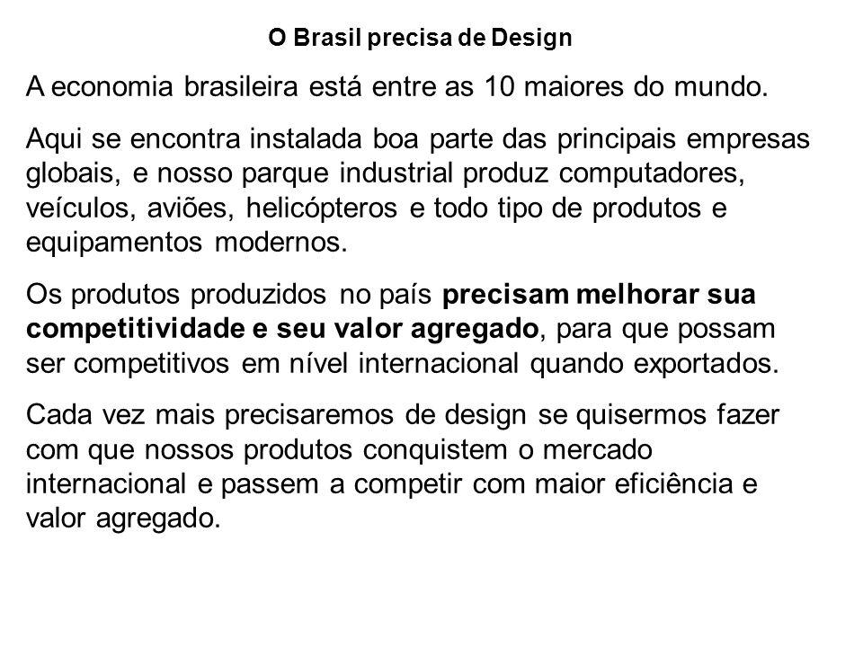 O Brasil precisa de Design A economia brasileira está entre as 10 maiores do mundo. Aqui se encontra instalada boa parte das principais empresas globa