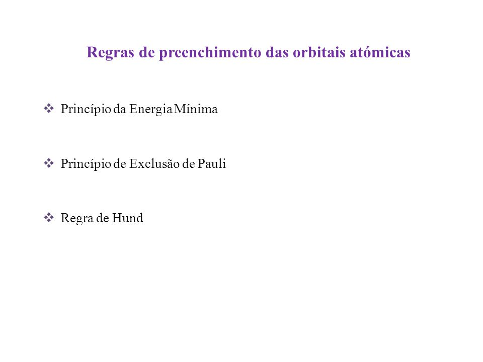 Regras de preenchimento das orbitais atómicas Princípio da Energia Mínima Princípio de Exclusão de Pauli Regra de Hund