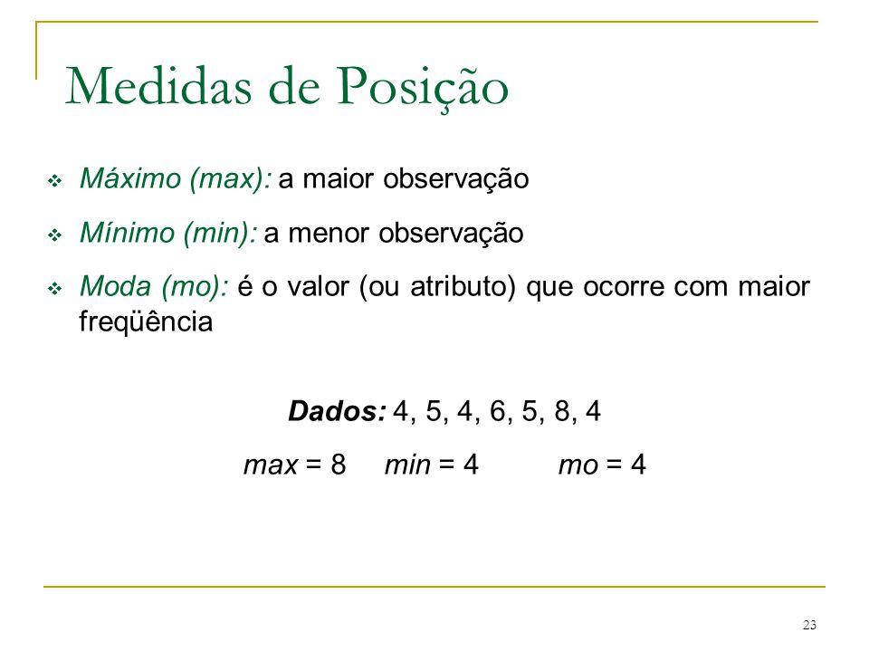 23 Medidas de Posição Máximo (max): a maior observação Mínimo (min): a menor observação Moda (mo): é o valor (ou atributo) que ocorre com maior freqüê