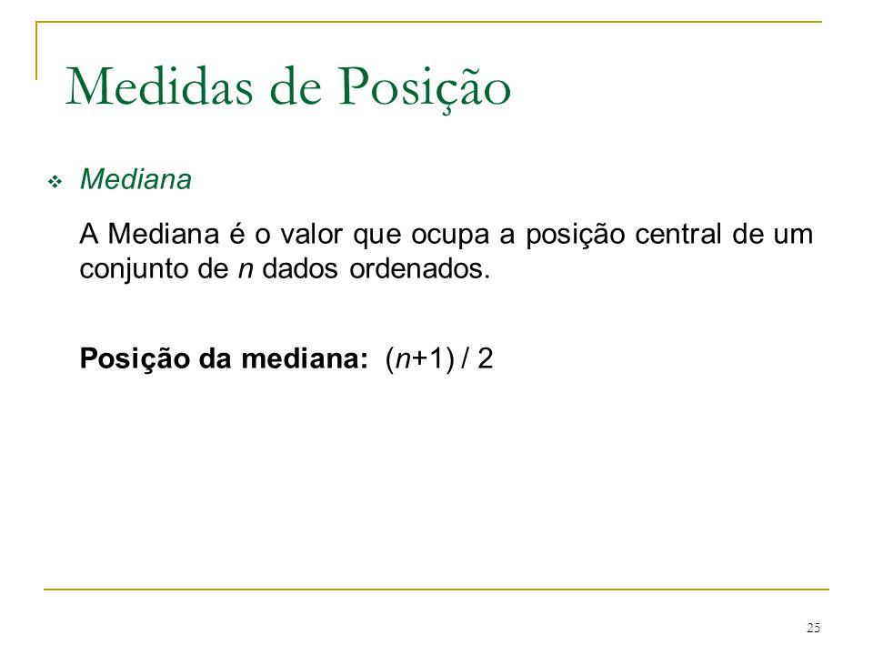25 Medidas de Posição Mediana A Mediana é o valor que ocupa a posição central de um conjunto de n dados ordenados. Posição da mediana: (n+1) / 2