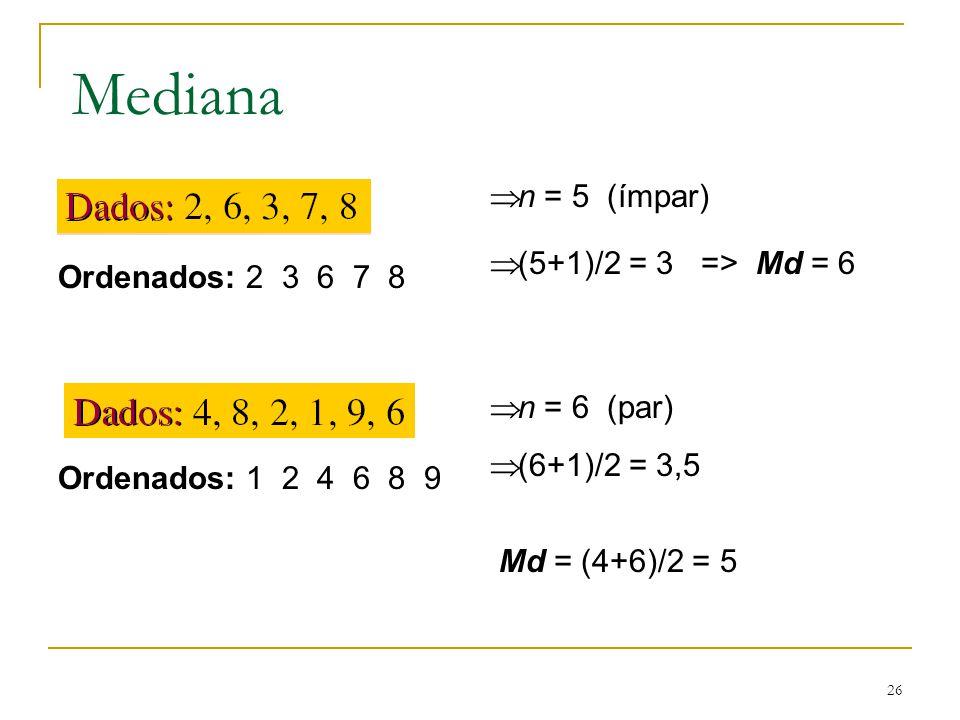 26 Mediana Ordenados: 2 3 6 7 8 Ordenados: 1 2 4 6 8 9 n = 5 (ímpar) (5+1)/2 = 3 => Md = 6 n = 6 (par) (6+1)/2 = 3,5 Md = (4+6)/2 = 5