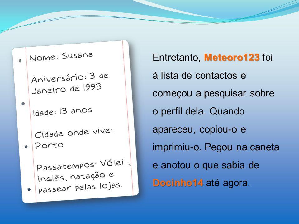 Meteoro123 Docinho14 Entretanto, Meteoro123 foi à lista de contactos e começou a pesquisar sobre o perfil dela. Quando apareceu, copiou-o e imprimiu-o